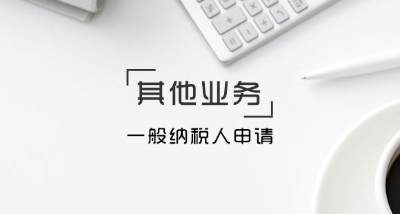 新公司申请一般纳税人的流程及资料
